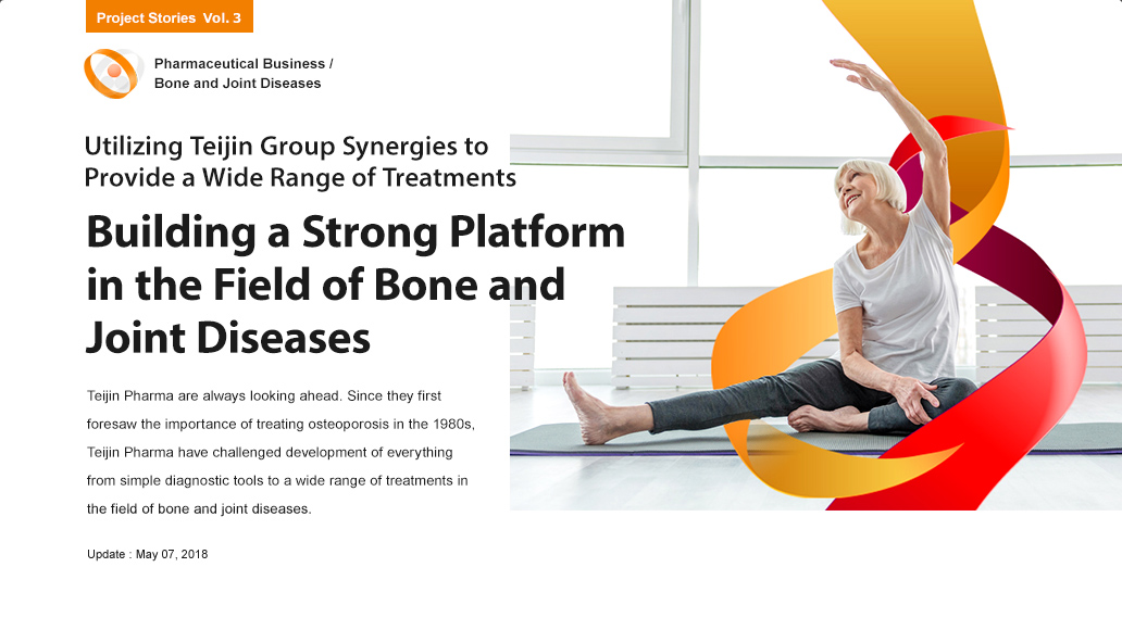 Utilizing Teijin Group synergies to provide a wide range of treatments Building a Strong Platform in the Field of Bone and Joint Diseases